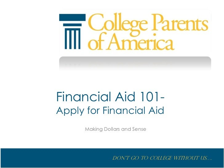 Financial Aid 101-Apply for Financial Aid      Making Dollars and Sense                Don't go to College without us….