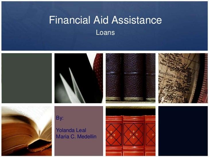 Financial Aid Assistance<br />Loans<br />By:<br />Yolanda Leal<br />Maria C. Medellin<br />