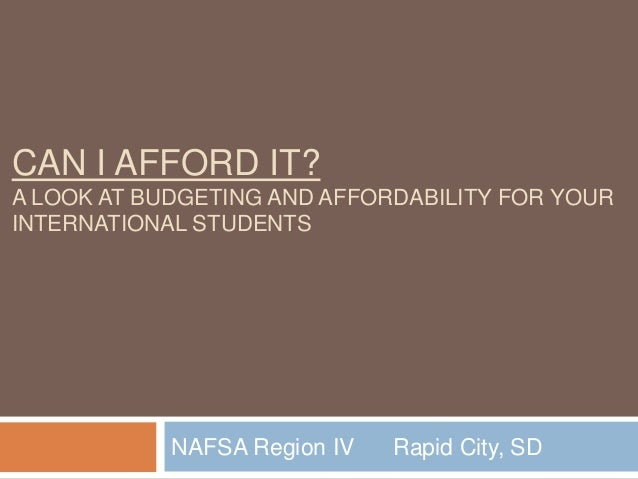 CAN I AFFORD IT? A LOOK AT BUDGETING AND AFFORDABILITY FOR YOUR INTERNATIONAL STUDENTS  NAFSA Region IV  Rapid City, SD