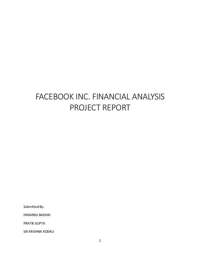 FACEBOOK INC. FINANCIAL ANALYSIS PROJECT REPORT  Submitted By: HIMANSU BADHAI PRATIK GUPTA SAI KRISHNA KODALI 1