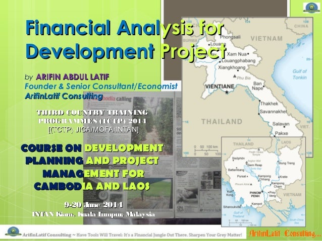 Financial AnalFinancial Analysis forysis for DevelopmentDevelopment ProjectProject by ARIFIN ABDUL LATIFARIFIN ABDUL LATIF...