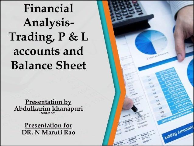Presentation by Abdulkarim khanapuri MB161001 Presentation for DR. N Maruti Rao Financial Analysis- Trading, P & L account...
