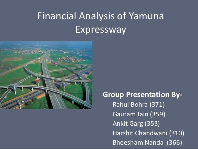 Financial Analysis of Yamuna Expressway Group Presentation By- Rahul Bohra (371) Gautam Jain (359) Ankit Garg (353) Harshi...