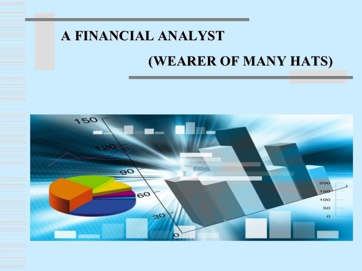 A FINANCIAL ANALYST          (WEARER OF MANY HATS)