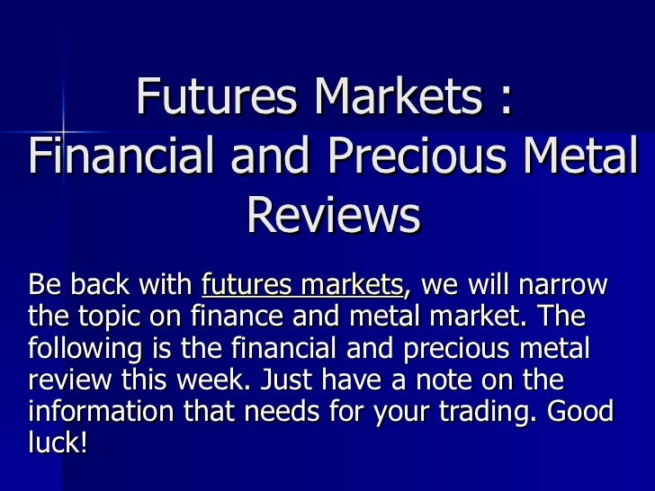 Futures Markets :  Financial and Precious Metal Reviews Be back with  futures markets , we will narrow the topic on financ...