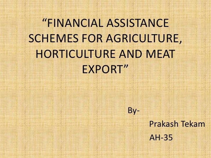 """FINANCIAL ASSISTANCE SCHEMES FOR AGRICULTURE, HORTICULTURE AND MEAT EXPORT""<br />By-<br />PrakashTekam<br />             ..."