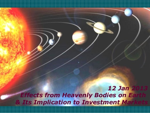 12 Jan 2013 Effects from Heavenly Bodies on Earth & Its Implication to Investment Markets