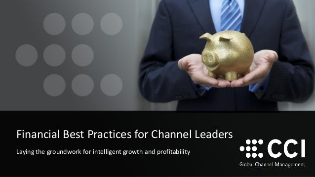 Financial Best Practices for Channel Leaders Laying the groundwork for intelligent growth and profitability