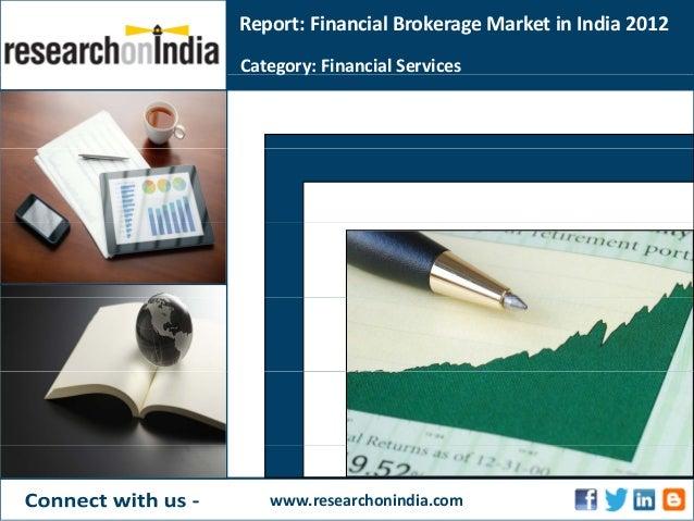Report:FinancialBrokerageMarketinIndia2012Category:FinancialServicesg ywww.researchonindia.com