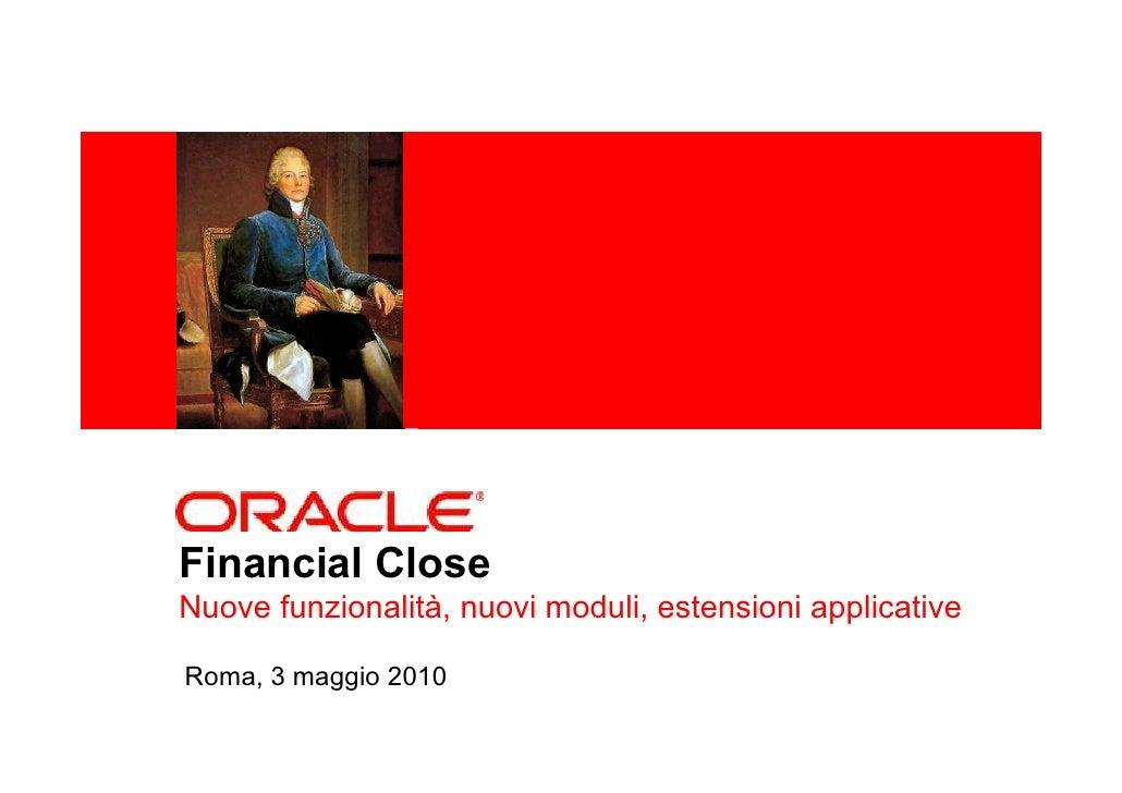 <Insert Picture Here>     Financial Close Nuove funzionalità, nuovi moduli, estensioni applicative  Roma, 3 maggio 2010