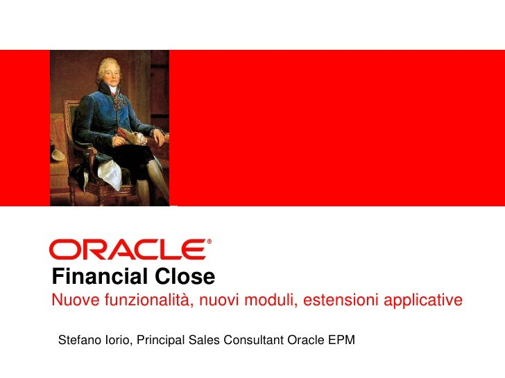 <Insert Picture Here>     Financial Close Nuove funzionalità, nuovi moduli, estensioni applicative  Stefano Iorio, Princip...