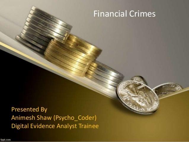 Financial Crimes Presented By Animesh Shaw (Psycho_Coder) Digital Evidence Analyst Trainee