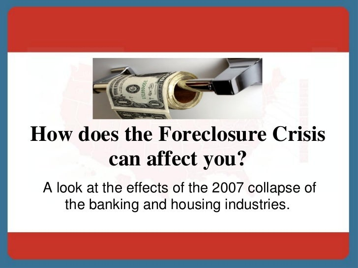 How does the Foreclosure Crisis       can affect you? A look at the effects of the 2007 collapse of     the banking and ho...