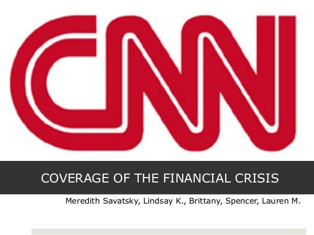 COVERAGE OF THE FINANCIAL CRISIS Meredith Savatsky, Lindsay K., Brittany, Spencer, Lauren M.