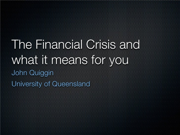 The Financial Crisis and what it means for you John Quiggin University of Queensland