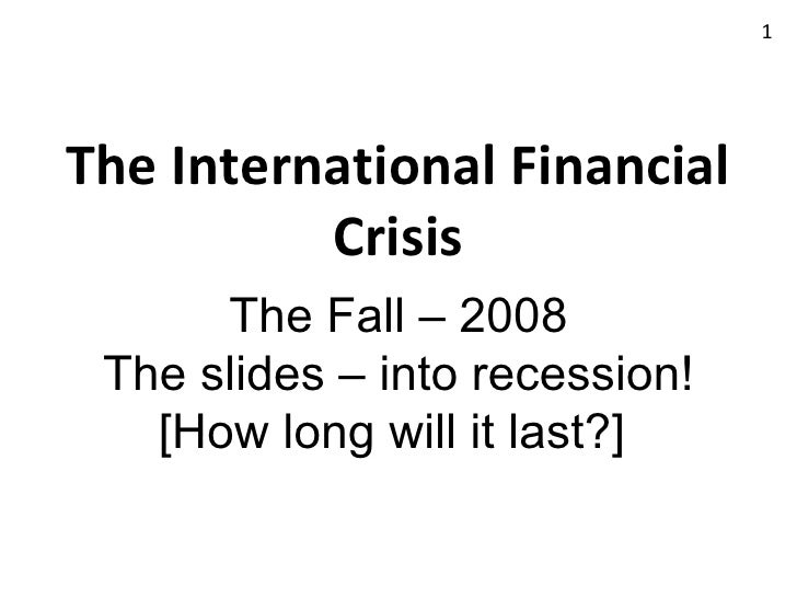 The International Financial Crisis The Fall – 2008 The slides – into recession! [How long will it last?]