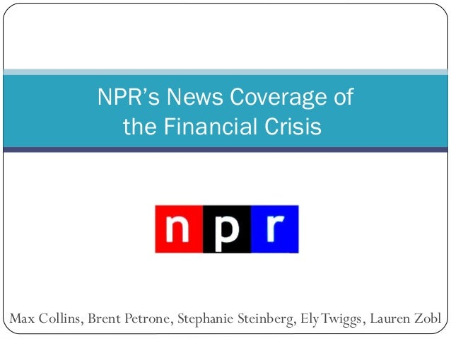 Max Collins, Brent Petrone, Stephanie Steinberg, ElyTwiggs, Lauren Zobl NPR's News Coverage of the Financial Crisis