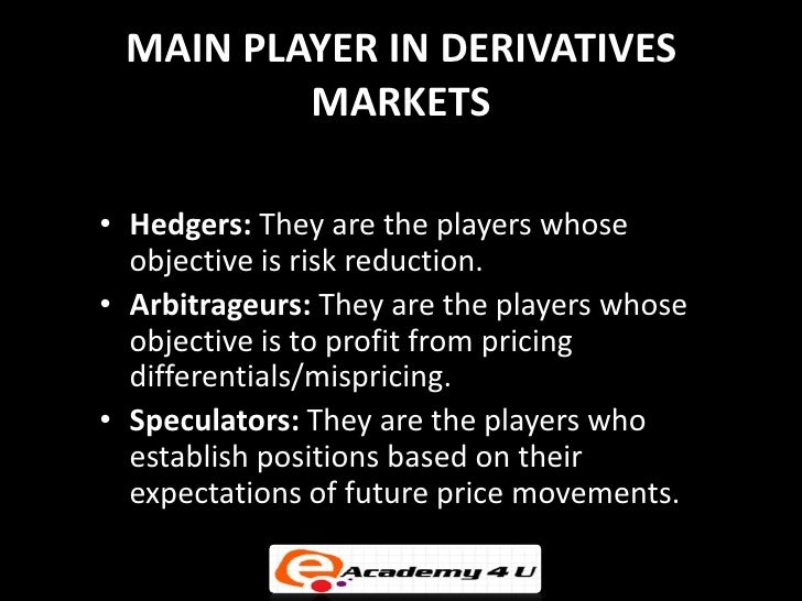 the trading objectives of hedgers speculators and arbitrageurs Objective hedgers speculators arbitrageurs reduce risk or limit the price risk anticipate the futures price moment to make profit out of it to take advantage of price.