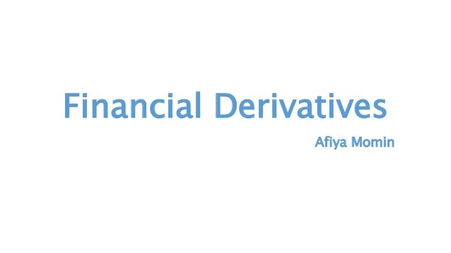 Financial Derivatives Afiya Momin