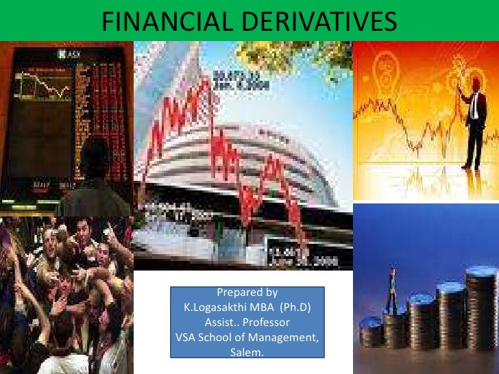 FINANCIAL DERIVATIVES            Prepared by      K.Logasakthi MBA (Ph.D)          Assist.. Professor     VSA School of Ma...