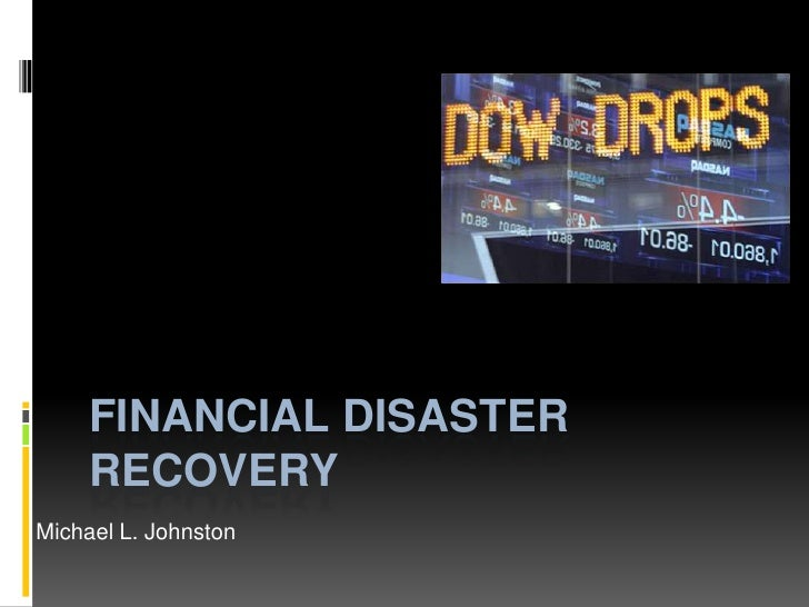 Financial Disaster Recovery<br />Michael L. Johnston<br />