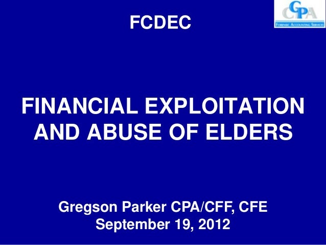FCDECFINANCIAL EXPLOITATION AND ABUSE OF ELDERS  Gregson Parker CPA/CFF, CFE      September 19, 2012