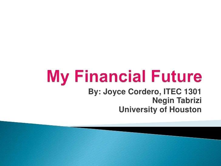 My Financial Future <br />By: Joyce Cordero, ITEC 1301<br />NeginTabrizi<br />University of Houston<br />
