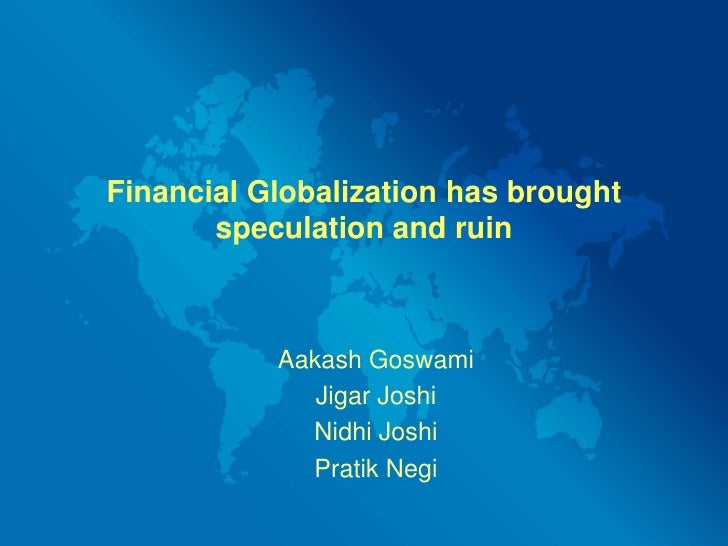 Financial Globalization has brought speculation and ruin<br />AakashGoswami<br />Jigar Joshi<br />Nidhi Joshi<br />PratikN...