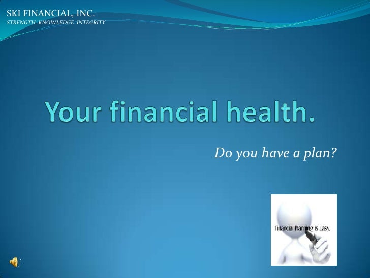 Your financial health.<br />SKI FINANCIAL, INC.<br />STRENGTH. KNOWLEDGE. INTEGRITY<br />Do you have a plan?<br />