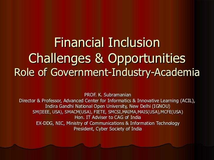 Financial Inclusion Challenges & Opportunities Role of Government-Industry-Academia PROF. K. Subramanian Director & Profes...