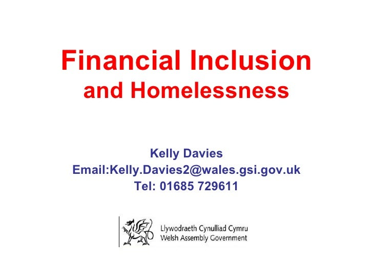 Financial Inclusion and Homelessness Kelly Davies Email:Kelly.Davies2@wales.gsi.gov.uk Tel: 01685 729611