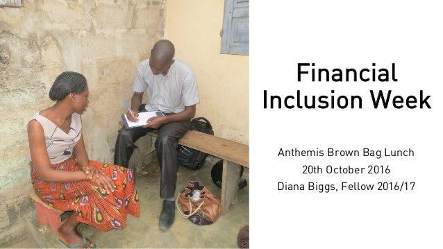 Financial Inclusion Week Anthemis Brown Bag Lunch 20th October 2016 Diana Biggs, Fellow 2016/17
