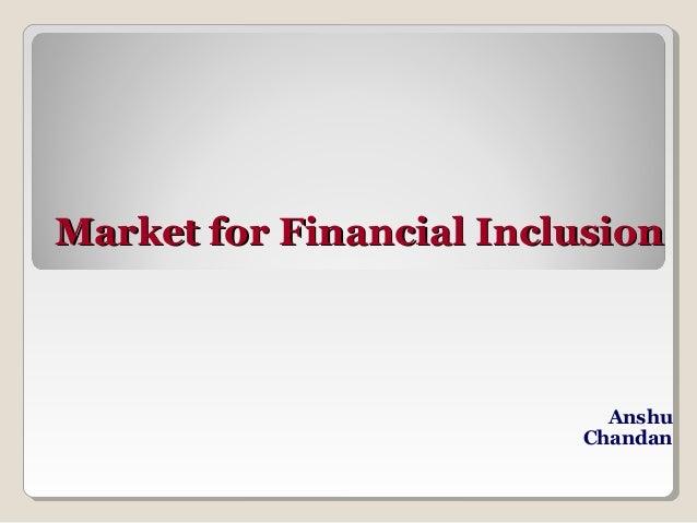 Market for Financial Inclusion                           Anshu                         Chandan