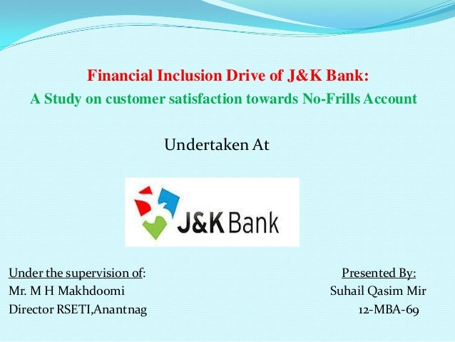 Financial Inclusion Drive of J&K Bank: A Study on customer satisfaction towards No-Frills Account  Undertaken At  Under th...