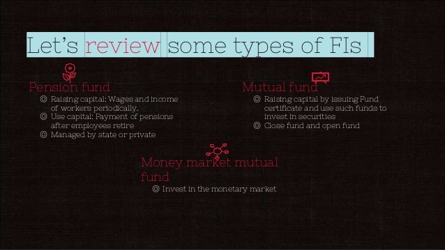 Let's review some types of FIs Pension fund ◎ Raising capital: Wages and income of workers periodically. ◎ Use capital: Pa...