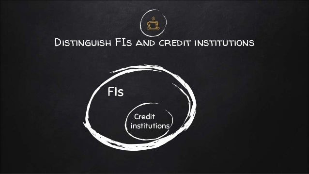 Distinguish FIs and credit institutions FIs Credit institutions