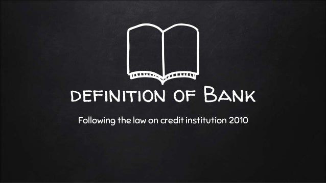 definition of Bank Following the law on credit institution 2010