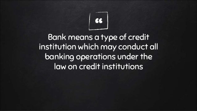 """""""Bank means a type of credit institution which may conduct all banking operations under the law on credit institutions"""