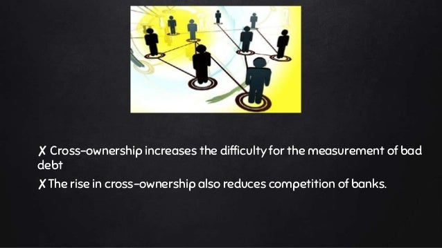 ✘ Cross-ownership increases the difficulty for the measurement of bad debt ✘The rise in cross-ownership also reduces compe...
