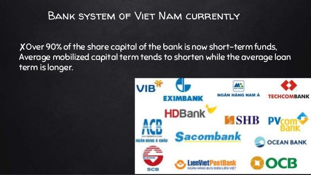 Bank system of Viet Nam currently ✘Over 90% of the share capital of the bank is now short-term funds, Average mobilized ca...