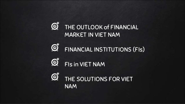 THE OUTLOOK of FINANCIAL MARKET IN VIET NAM FINANCIAL INSTITUTIONS (FIs) FIs in VIET NAM THE SOLUTIONS FOR VIET NAM