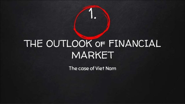 1. THE OUTLOOK of FINANCIAL MARKET The case of Viet Nam