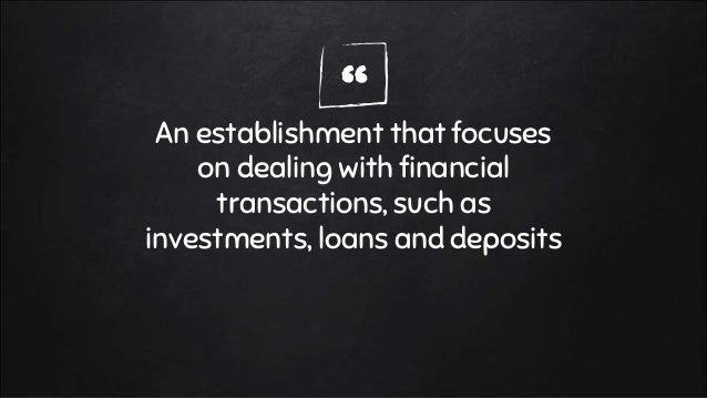 """""""An establishment that focuses on dealing with financial transactions, such as investments, loans and deposits"""