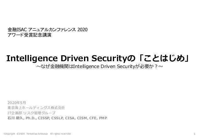 Copyright ©2020 Tomohisa Ishikawa All rights reserved Intelligence Driven Securityの「ことはじめ」 ~なぜ金融機関はIntelligence Driven Sec...
