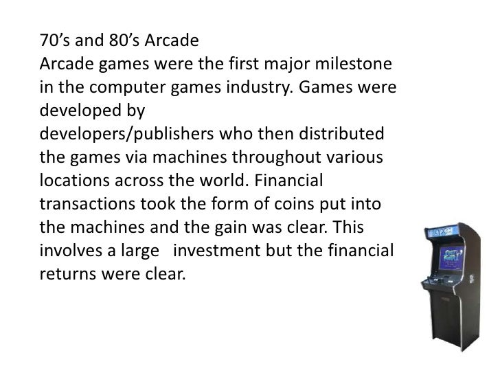 70's and 80's ArcadeArcade games were the first major milestonein the computer games industry. Games weredeveloped bydevel...