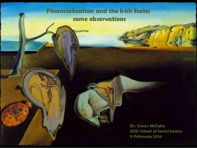 Financialization and the Irish State: some observations  Dr. Conor McCabe UCD School of Social Justice 11 February 2014