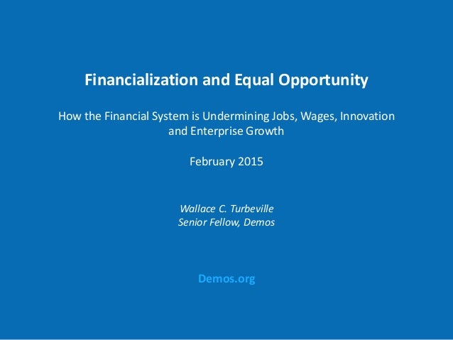 Demos.org Financialization and Equal Opportunity How the Financial System is Undermining Jobs, Wages, Innovation and Enter...