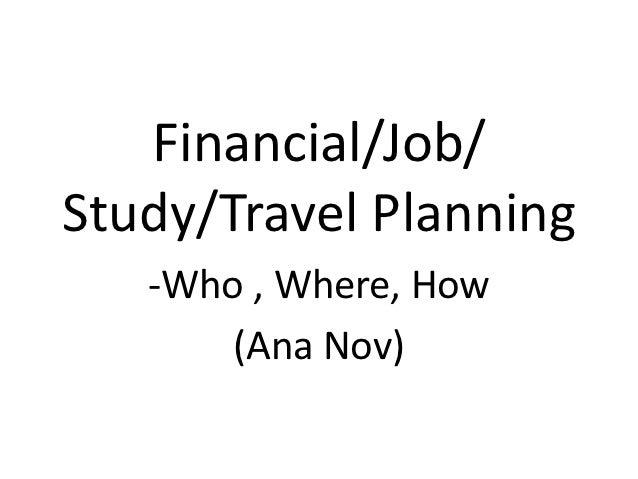 Financial/Job/Study/Travel Planning   -Who , Where, How       (Ana Nov)