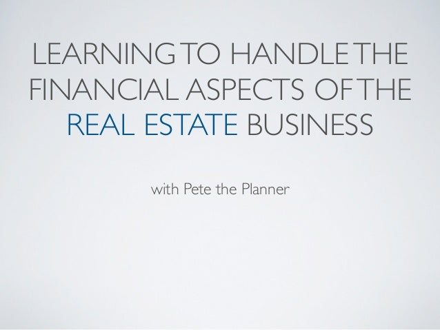 LEARNING TO HANDLE THEFINANCIAL ASPECTS OF THE   REAL ESTATE BUSINESS       with Pete the Planner