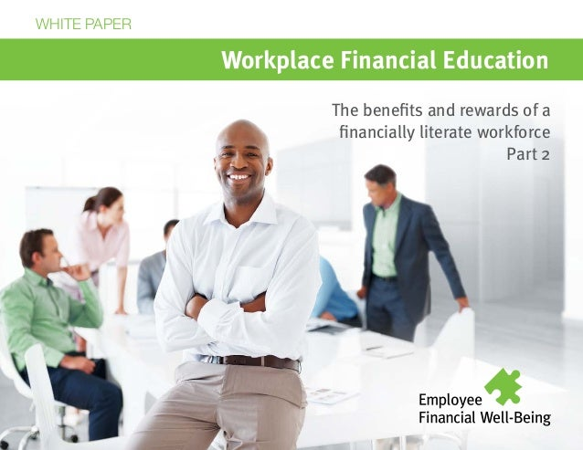 Workplace Financial Education The benefits and rewards of a financially literate workforce Part 2 WHITE PAPER